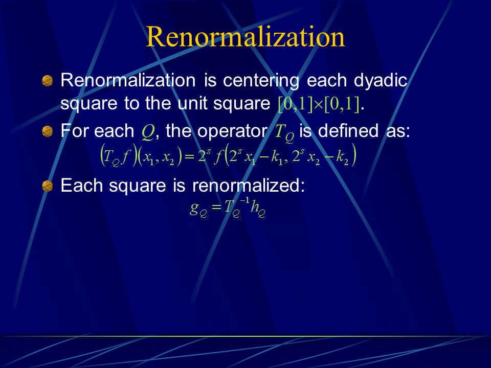 Renormalization Renormalization is centering each dyadic square to the unit square [0,1][0,1]. For each Q, the operator TQ is defined as: